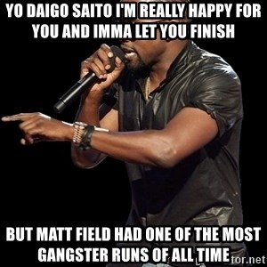 Kanye West - yo Daigo Saito I'm really happy for you and imma let you finish But Matt Field had one of the most gangster runs of all time