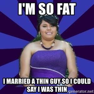 Colibritany xD - I'M SO FAT  I MARRIED A THIN GUY SO I COULD SAY I WAS THIN