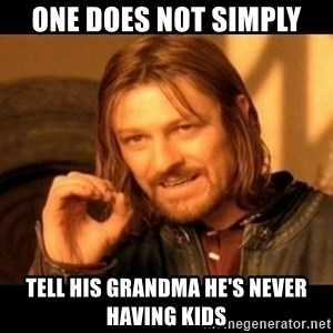 Does not simply walk into mordor Boromir  - One Does not simply Tell his grandma He's never having kids