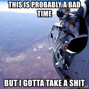 felix baumgartner - THIS IS PROBABLY A BAD TIME BUT I GOTTA TAKE A SHIT