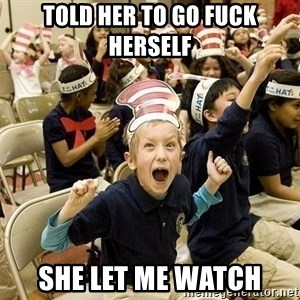 Super Excited Kid - told her to go fuck herself she let me watch
