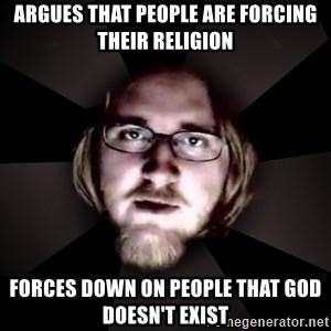 typical atheist - argues that people are forcing their religion Forces down on people that god doesn't exist
