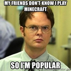 Dwight Meme - My friends don't know I play minecraft So I'm popUlar