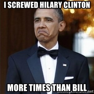 Not Bad Obama - i screwed hilary clinton more times than bill