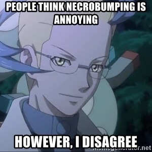 Colress - People think necrobumping is annoying however, i disagree