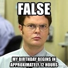 Dwight Shrute - FALSE MY BIRTHDAY BEGINS IN APPROXIMATELY 12 HOURS