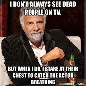 The Most Interesting Man In The World - I Don't always see dead people on tv, but when i do, i stare at their chest to catch the actor breathing