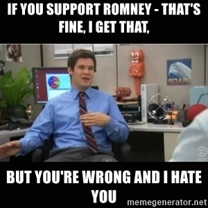 You're wrong and I hate you - if you support romney - that's fine, I get that, but you're wrong and i hate you