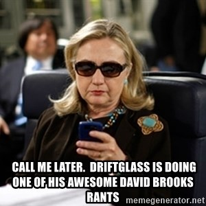 Hillary Text -  call me Later.  Driftglass is doing one of his awesome David Brooks rants