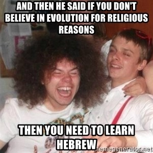 'And Then He Said' Guy - and then he said if you don't believe in evolution for religious reasons then you need to learn hebrew