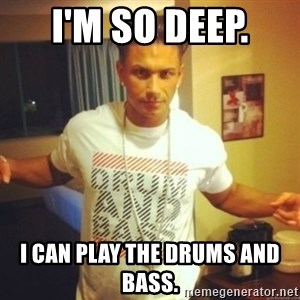 Drum And Bass Guy - I'M SO DEEP.  I CAN PLAY THE DRUMS AND BASS.