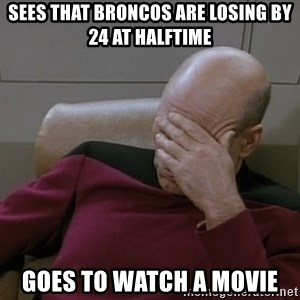 Picardfacepalm - sees that broncos are losing by 24 at halftime goes to watch a movie