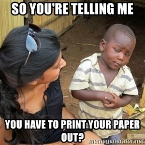 skeptical black kid - so you're telling me you have to print your paper out?