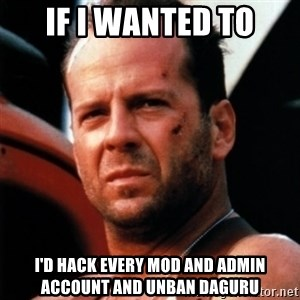 Bruce Willis Tough - If I wanted to I'd hack every mod and admin account and unban daguru