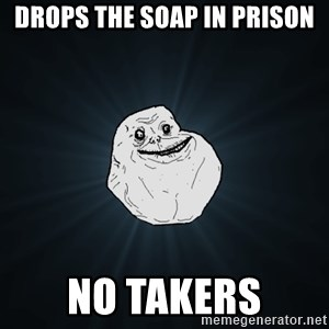 Forever Alone - drops the soap in prison no takers