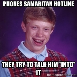 Bad Luck Brian - Phones Samaritan hotline they try to talk him *into* it