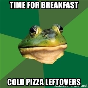 Foul Bachelor Frog - time for breakfast cold pizza leftovers