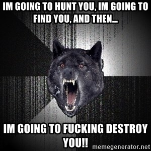 flniuydl - Im going to hunt you, im going to find you, and then... im going to fucking destroy you!!