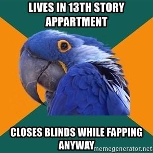 Paranoid Parrot - Lives in 13th Story appartment closes blinds while fapping anyway