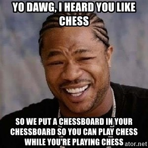 Yo Dawg - yo dawg, i heard you like chess so we put a chessboard in your chessboard so you can play chess while you're playing chess