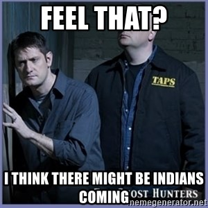 ghost hunters - Feel that? I think there might be indians coming