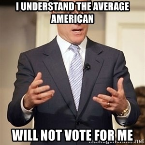 Relatable Romney - I understand the Average American Will not vote for me
