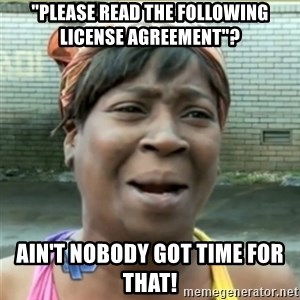 "Ain't Nobody got time fo that - ""Please read the following license agreement""? ain't nobody got time for that!"