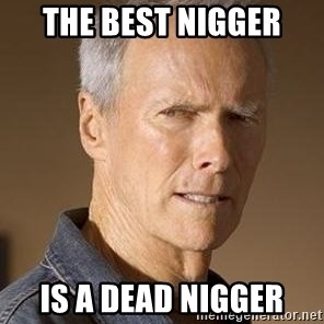 Clint Eastwood - THE BEST NIGGER IS A DEAD NIGGER