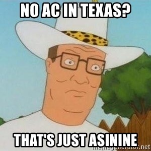 Hank Hill - NO AC IN TEXAS? THAT'S JUST ASININE