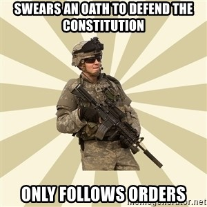 smartass soldier - Swears an oath to defend the constitution Only follows orders
