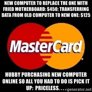 mastercard - nEW COMPUTER TO REPLACE THE ONE WITH FRIED MOTHERBOARD: $450; tRANSFERRING dATA FROM oLD cOMPUTER TO NEW ONE: $125 hUBBY PURCHASING NEW COMPUTER ONLINE SO ALL YOU HAD TO DO IS PICK IT UP:  pRICELESS. . . .