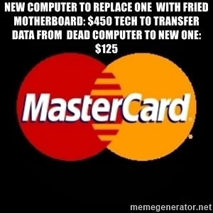 mastercard - NEW COMPUTER TO REPLACE ONE  WITH FRIED MOTHERBOARD: $450 tECH TO TRANSFER DATA FROM  DEAD COMPUTER TO NEW ONE: $125