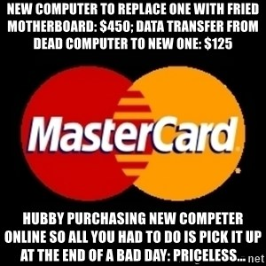 mastercard - nEW COMPUTER TO REPLACE ONE WITH FRIED MOTHERBOARD: $450; dATA TRANSFER FROM DEAD COMPUTER TO NEW ONE: $125 hUBBY PURCHASING NEW COMPETER ONLINE SO ALL YOU HAD TO DO IS PICK IT UP AT THE eND OF A BAD DAY: pRICELESS...