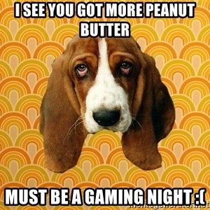 SAD DOG - I see you got more peanut butter Must be a gaming night :(