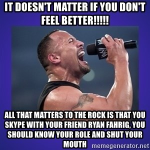 The Rock Catchphrase - IT DOESN'T MATTER IF YOU DON'T FEEL BETTER!!!!! ALL THAT MATTERS TO THE ROCK IS THAT YOU SKYPE WITH YOUR FRIEND RYAN FAHRIG, YOU SHOULD KNOW YOUR ROLE AND SHUT YOUR MOUTH