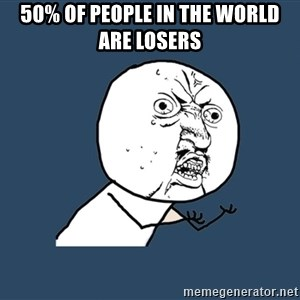 Y U No - 50% OF PEOPLE IN THE WORLD ARE LOSERS