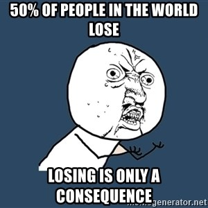 Y U No - 50% of people in the world lose LOSING IS ONLY A CONSEQUENCE