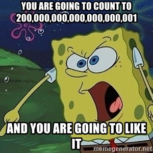 Spongebob Rage - you are going to count to 200,000,000,000,000,000,001 and you are going to like it