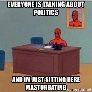 Spidermandesk - Everyone is talking about politics and im just sitting here masturbating