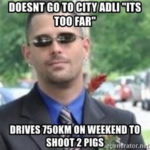 "ButtHurt Sean - doesnt go to city adli ""its too far"" drives 750KM on weekend to shoot 2 pigs"