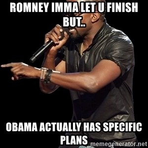 Kanye West - romney imma let u finish but.. Obama actually has specific plans