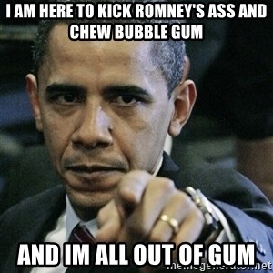 Pissed off Obama - I am here to kick romney's ass and chew bubble gum and im all out of gum