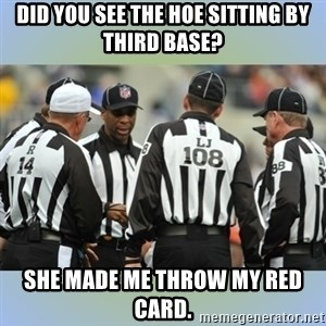 NFL Ref Meeting - DID YOU SEE THE HOE SITTING BY THIRD BASE? SHE MADE ME THROW MY RED CARD.