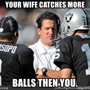 Knapped  - YOUR WIFE CATCHES MORE BALLS THEN YOU.