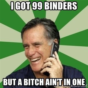 Calling Mitt Romney - I got 99 Binders but a bitch ain't in one