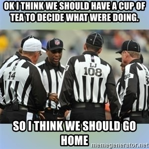 NFL Ref Meeting - OK I THINK WE SHOULD HAVE A CUP OF TEA TO DECIDE WHAT WERE DOING. SO I THINK WE SHOULD GO HOME