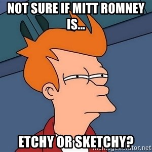 Futurama Fry - Not Sure if Mitt Romney is... Etchy or Sketchy?
