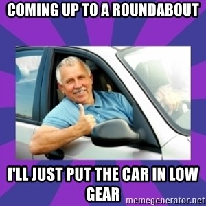 Perfect Driver - COMING UP TO A ROUNDABOUT I'LL JUST PUT THE CAR IN LOW GEAR