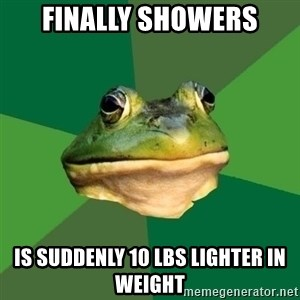 Foul Bachelor Frog - finally showers is suddenly 10 lbs lighter in weight