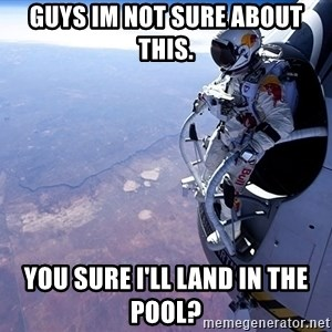 felix baumgartner - Guys im not sure about this. you sure i'll land in the pool?